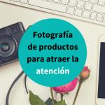 Cuenta una historia con las fotografías de los productos de tu tienda online
