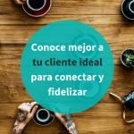 ¿Cómo puedo conocer mejor a mi cliente ideal?